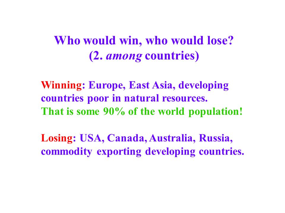 Who would win, who would lose? (2. among countries) Winning: Europe, East Asia, developing countries poor in natural resources. That is some 90% of th