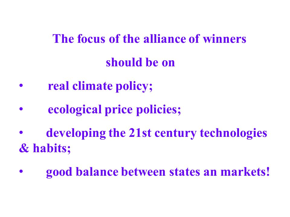 The focus of the alliance of winners should be on real climate policy; ecological price policies; developing the 21st century technologies & habits; g