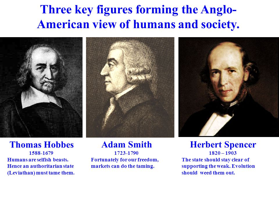 Thomas Hobbes 1588-1679 Humans are selfish beasts. Hence an authoritarian state (Leviathan) must tame them. Adam Smith 1723-1790 Fortunately for our f