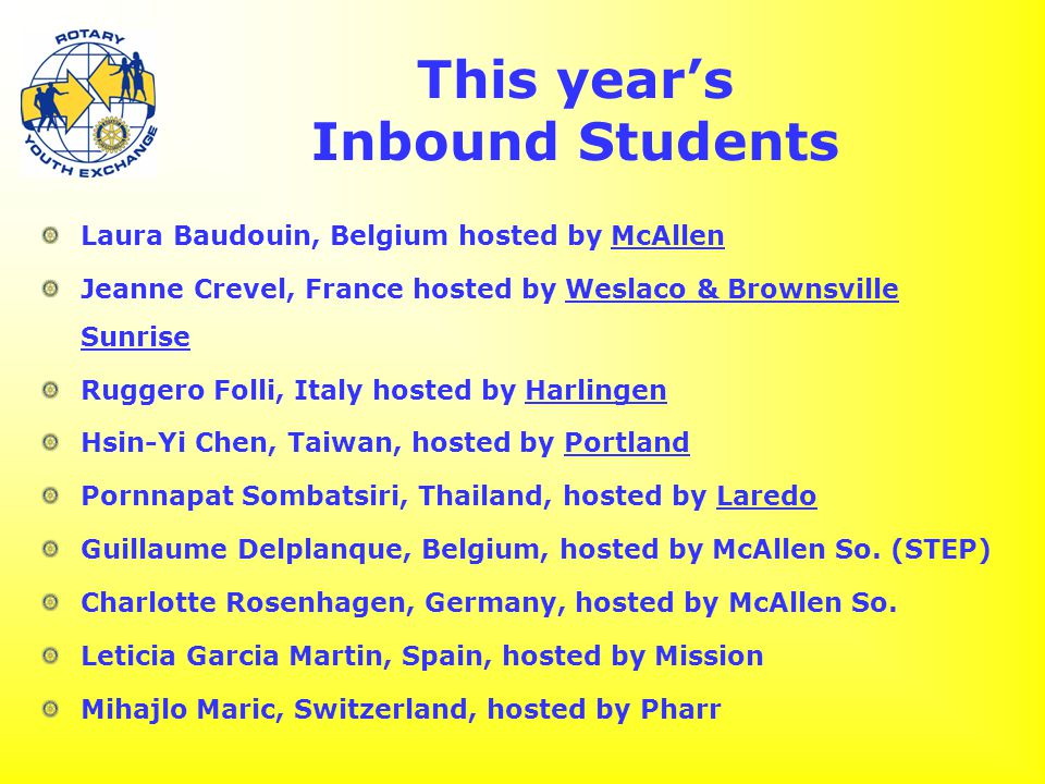 This year's Inbound Students Laura Baudouin, Belgium hosted by McAllen Jeanne Crevel, France hosted by Weslaco & Brownsville Sunrise Ruggero Folli, Italy hosted by Harlingen Hsin-Yi Chen, Taiwan, hosted by Portland Pornnapat Sombatsiri, Thailand, hosted by Laredo Guillaume Delplanque, Belgium, hosted by McAllen So.