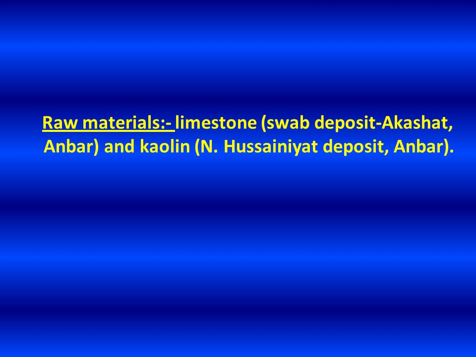 Raw materials:- limestone (swab deposit-Akashat, Anbar) and kaolin (N. Hussainiyat deposit, Anbar).