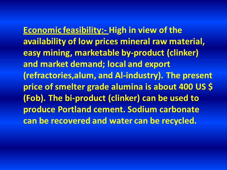 Economic feasibility:- High in view of the availability of low prices mineral raw material, easy mining, marketable by-product (clinker) and market demand; local and export (refractories,alum, and Al-industry).