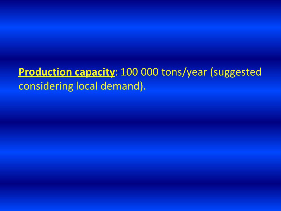 Production capacity: 100 000 tons/year (suggested considering local demand).