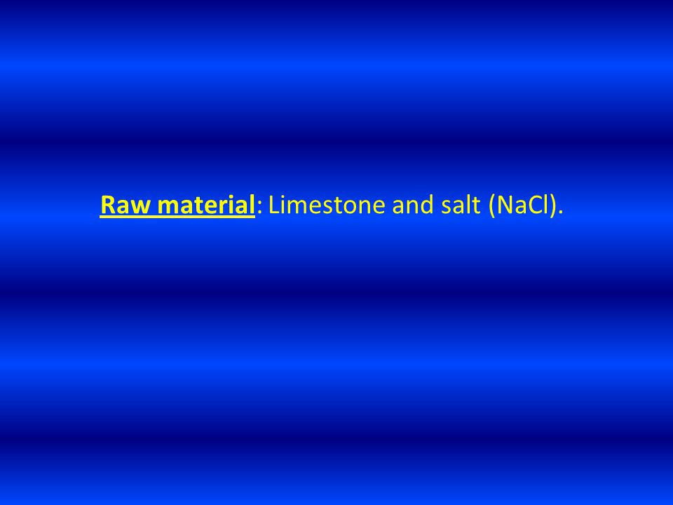 Raw material: Limestone and salt (NaCl).