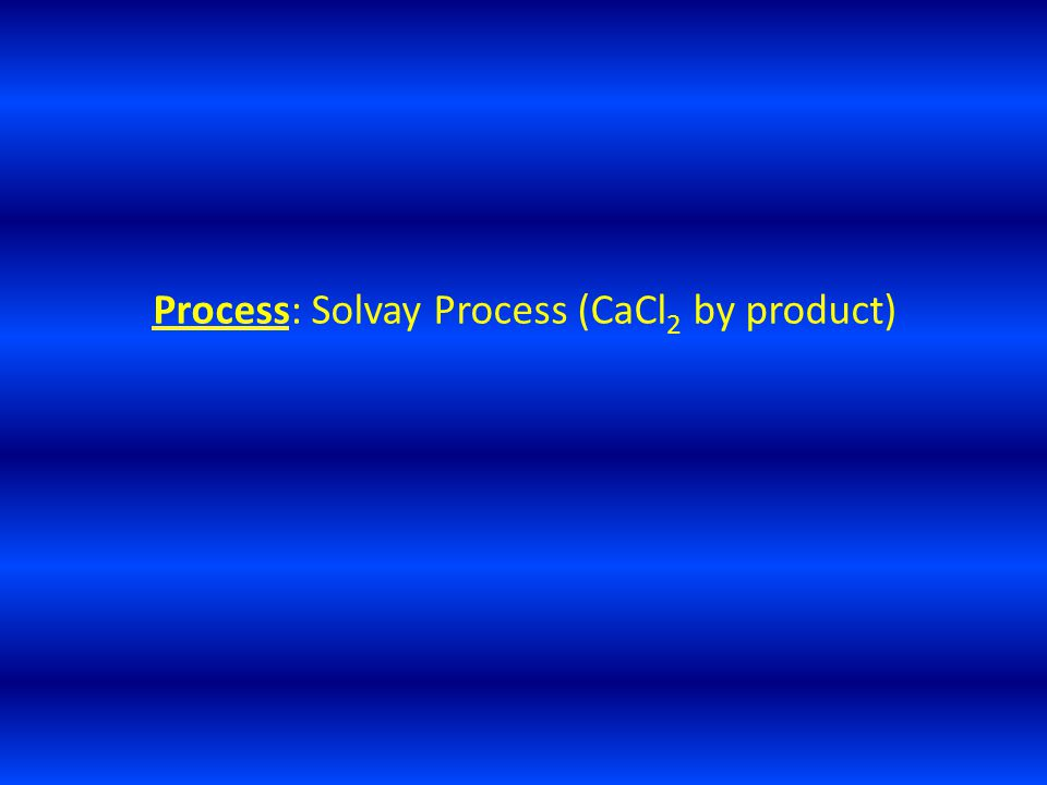 Process: Solvay Process (CaCl 2 by product)