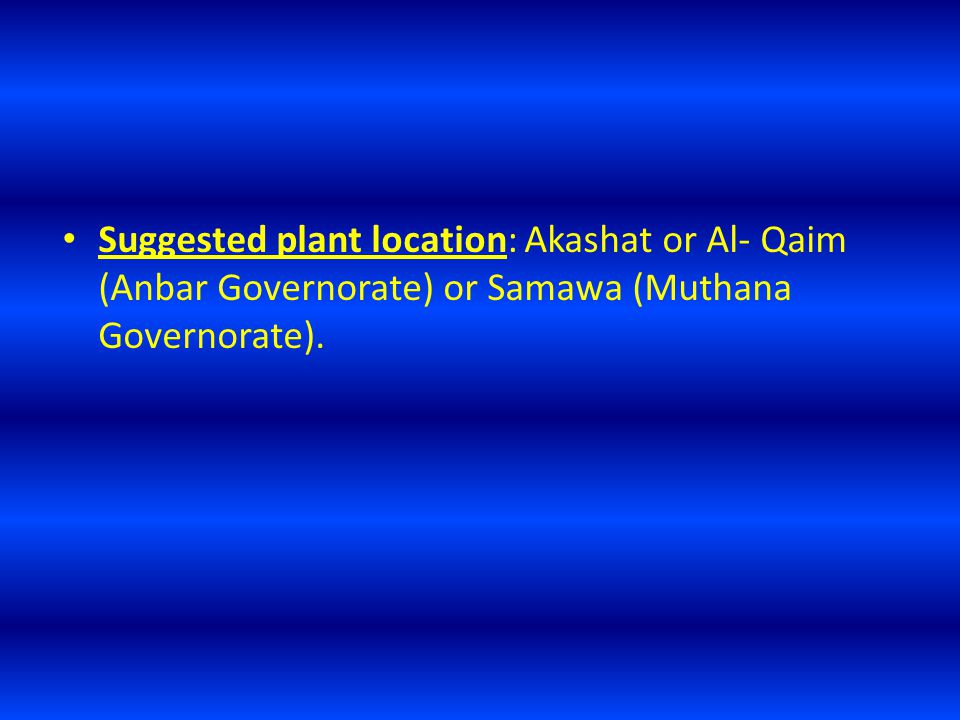 Suggested plant location: Akashat or Al- Qaim (Anbar Governorate) or Samawa (Muthana Governorate).