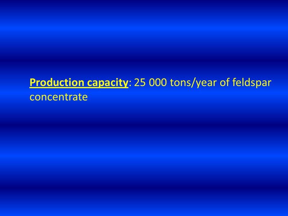 Production capacity: 25 000 tons/year of feldspar concentrate