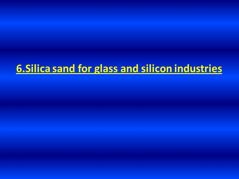 6.Silica sand for glass and silicon industries