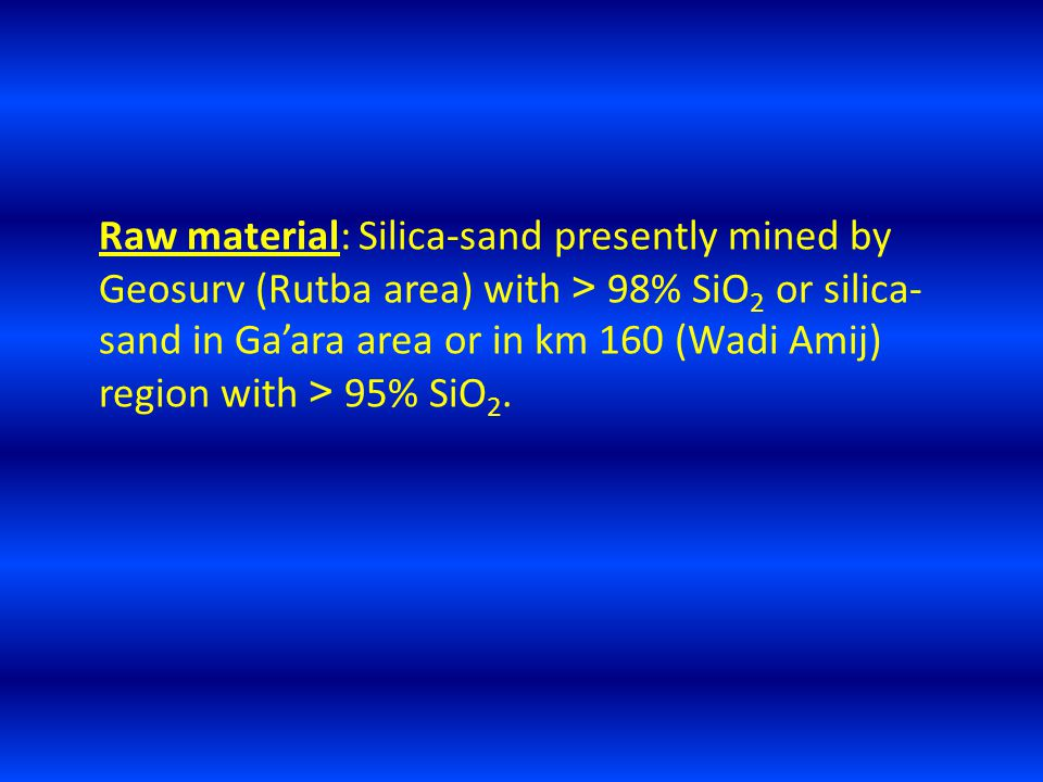 Raw material: Silica-sand presently mined by Geosurv (Rutba area) with < 98% SiO 2 or silica- sand in Ga'ara area or in km 160 (Wadi Amij) region with < 95% SiO 2.