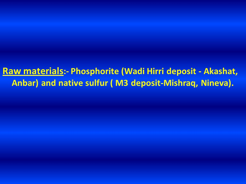 Raw materials :- Phosphorite (Wadi Hirri deposit - Akashat, Anbar) and native sulfur ( M3 deposit-Mishraq, Nineva).