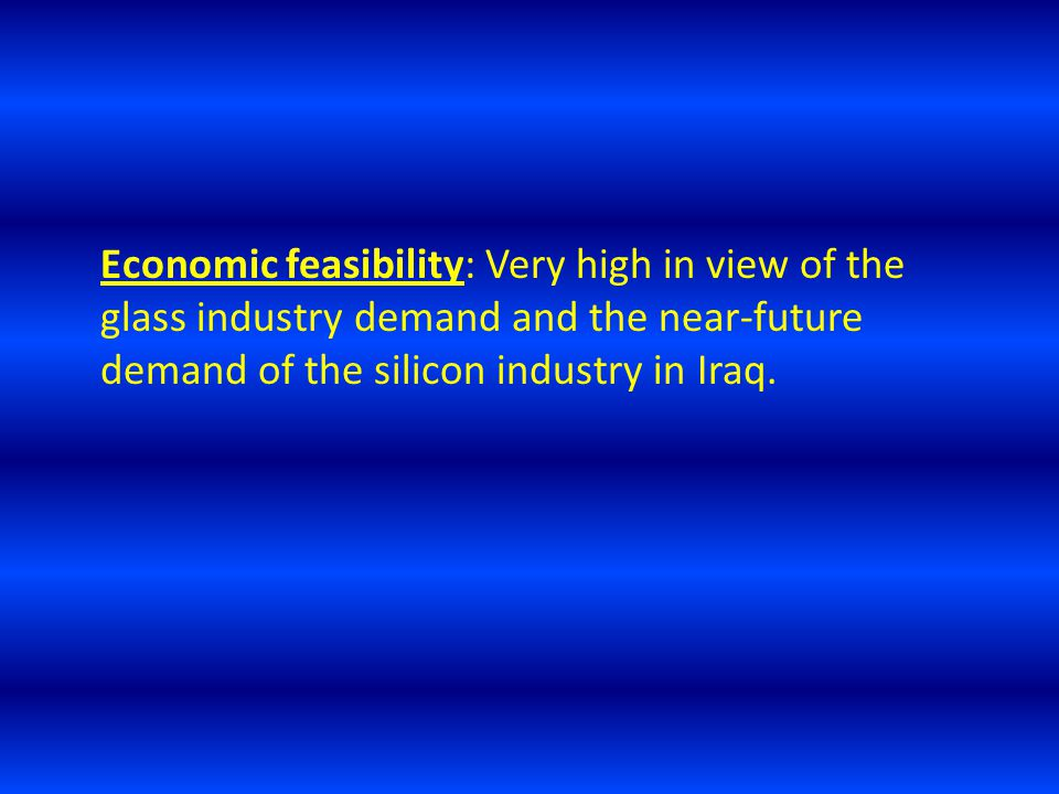 Economic feasibility: Very high in view of the glass industry demand and the near-future demand of the silicon industry in Iraq.