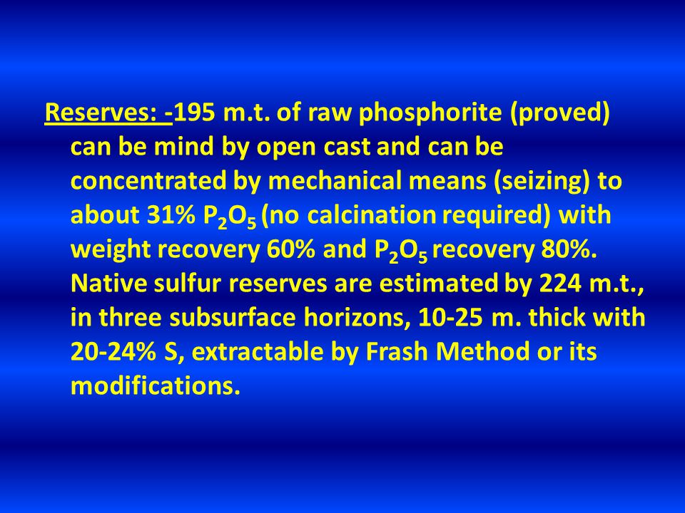 Reserves: -195 m.t. of raw phosphorite (proved) can be mind by open cast and can be concentrated by mechanical means (seizing) to about 31% P 2 O 5 (n
