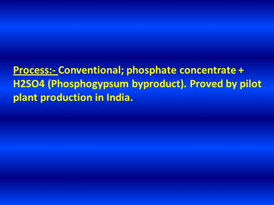Process:- Conventional; phosphate concentrate + H2SO4 (Phosphogypsum byproduct).