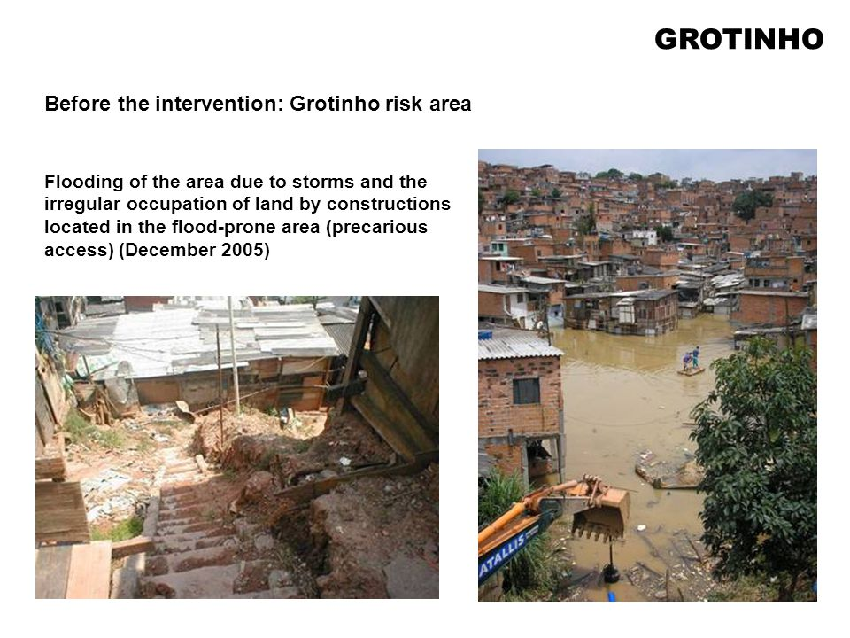 Flooding of the area due to storms and the irregular occupation of land by constructions located in the flood-prone area (precarious access) (December 2005) Before the intervention: Grotinho risk area GROTINHO