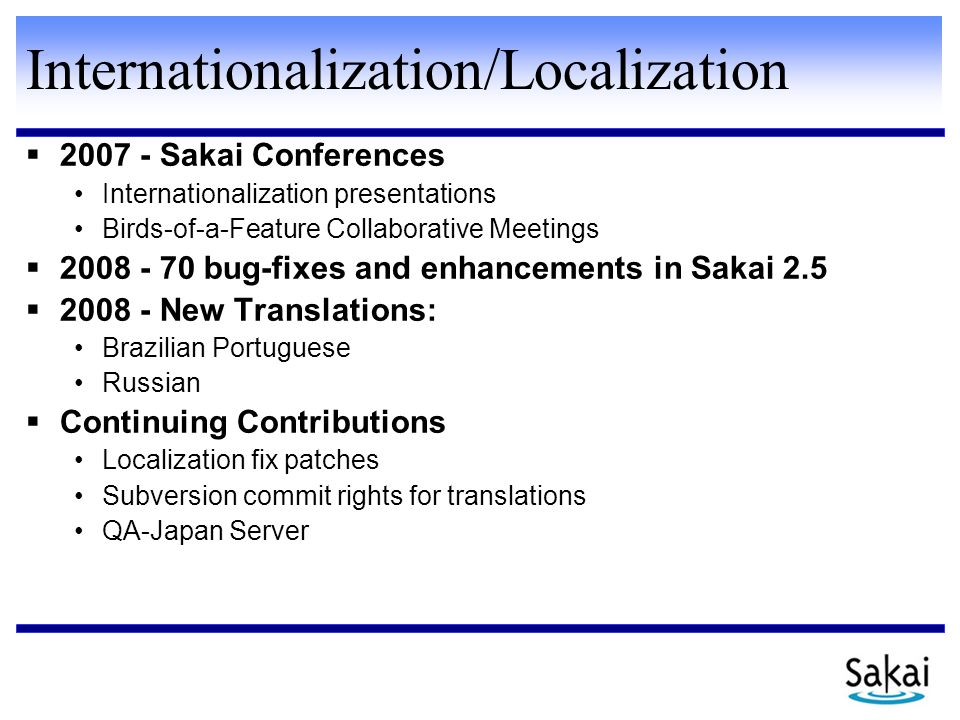 Internationalization/Localization  2007 - Sakai Conferences Internationalization presentations Birds-of-a-Feature Collaborative Meetings  2008 - 70 bug-fixes and enhancements in Sakai 2.5  2008 - New Translations: Brazilian Portuguese Russian  Continuing Contributions Localization fix patches Subversion commit rights for translations QA-Japan Server