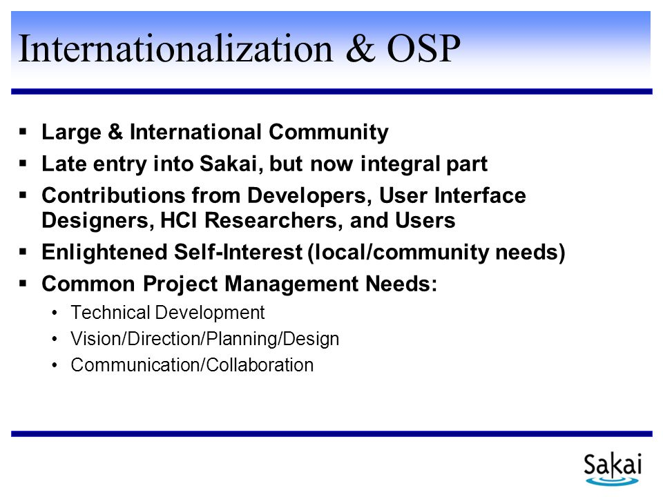 Internationalization & OSP  Large & International Community  Late entry into Sakai, but now integral part  Contributions from Developers, User Interface Designers, HCI Researchers, and Users  Enlightened Self-Interest (local/community needs)  Common Project Management Needs: Technical Development Vision/Direction/Planning/Design Communication/Collaboration