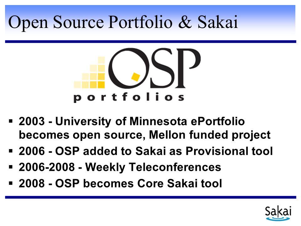 Open Source Portfolio & Sakai  2003 - University of Minnesota ePortfolio becomes open source, Mellon funded project  2006 - OSP added to Sakai as Provisional tool  2006-2008 - Weekly Teleconferences  2008 - OSP becomes Core Sakai tool