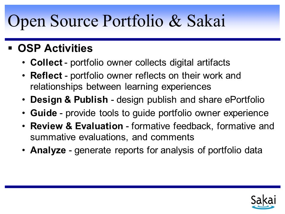 Open Source Portfolio & Sakai  OSP Activities Collect - portfolio owner collects digital artifacts Reflect - portfolio owner reflects on their work and relationships between learning experiences Design & Publish - design publish and share ePortfolio Guide - provide tools to guide portfolio owner experience Review & Evaluation - formative feedback, formative and summative evaluations, and comments Analyze - generate reports for analysis of portfolio data