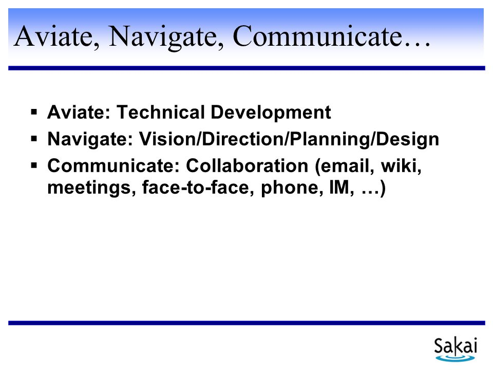 Aviate, Navigate, Communicate…  Aviate: Technical Development  Navigate: Vision/Direction/Planning/Design  Communicate: Collaboration (email, wiki, meetings, face-to-face, phone, IM, …)