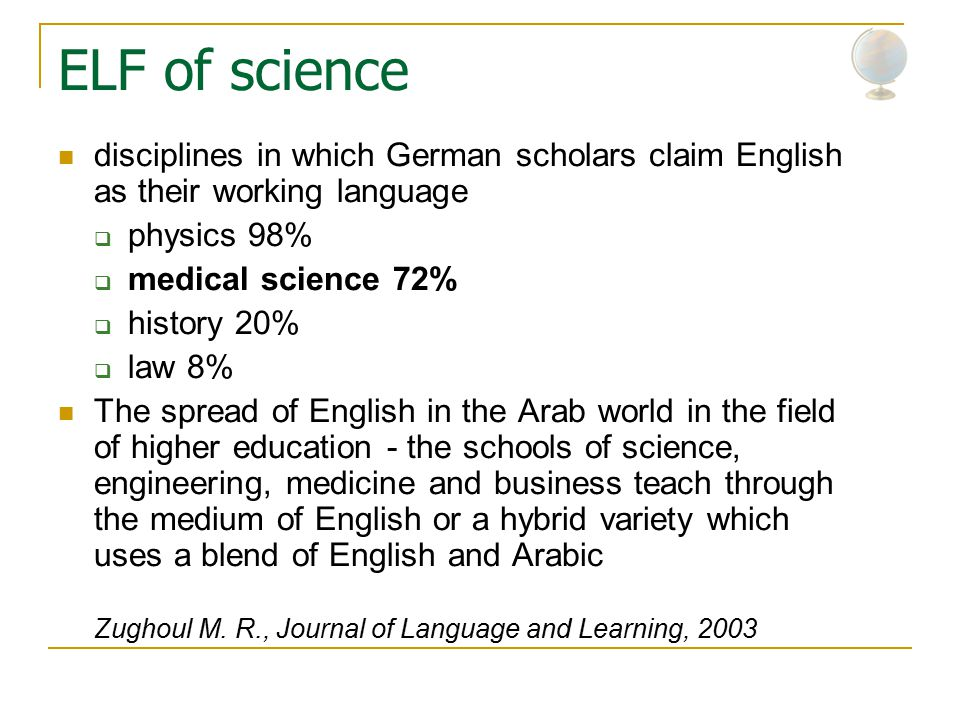 ELF of science disciplines in which German scholars claim English as their working language  physics 98%  medical science 72%  history 20%  law 8% The spread of English in the Arab world in the field of higher education - the schools of science, engineering, medicine and business teach through the medium of English or a hybrid variety which uses a blend of English and Arabic Zughoul M.