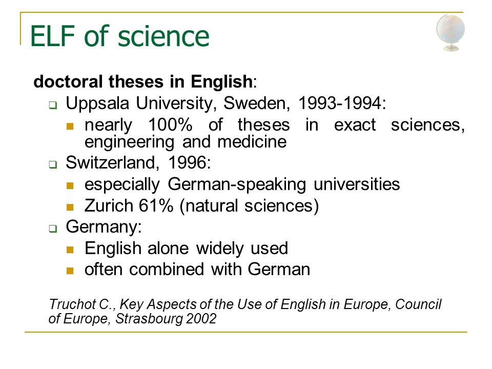 ELF of science doctoral theses in English:  Uppsala University, Sweden, 1993-1994: nearly 100% of theses in exact sciences, engineering and medicine  Switzerland, 1996: especially German-speaking universities Zurich 61% (natural sciences)  Germany: English alone widely used often combined with German Truchot C., Key Aspects of the Use of English in Europe, Council of Europe, Strasbourg 2002