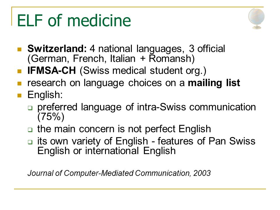 ELF of medicine Switzerland: 4 national languages, 3 official (German, French, Italian + Romansh) IFMSA-CH (Swiss medical student org.) research on language choices on a mailing list English:  preferred language of intra-Swiss communication (75%)  the main concern is not perfect English  its own variety of English - features of Pan Swiss English or international English Journal of Computer-Mediated Communication, 2003