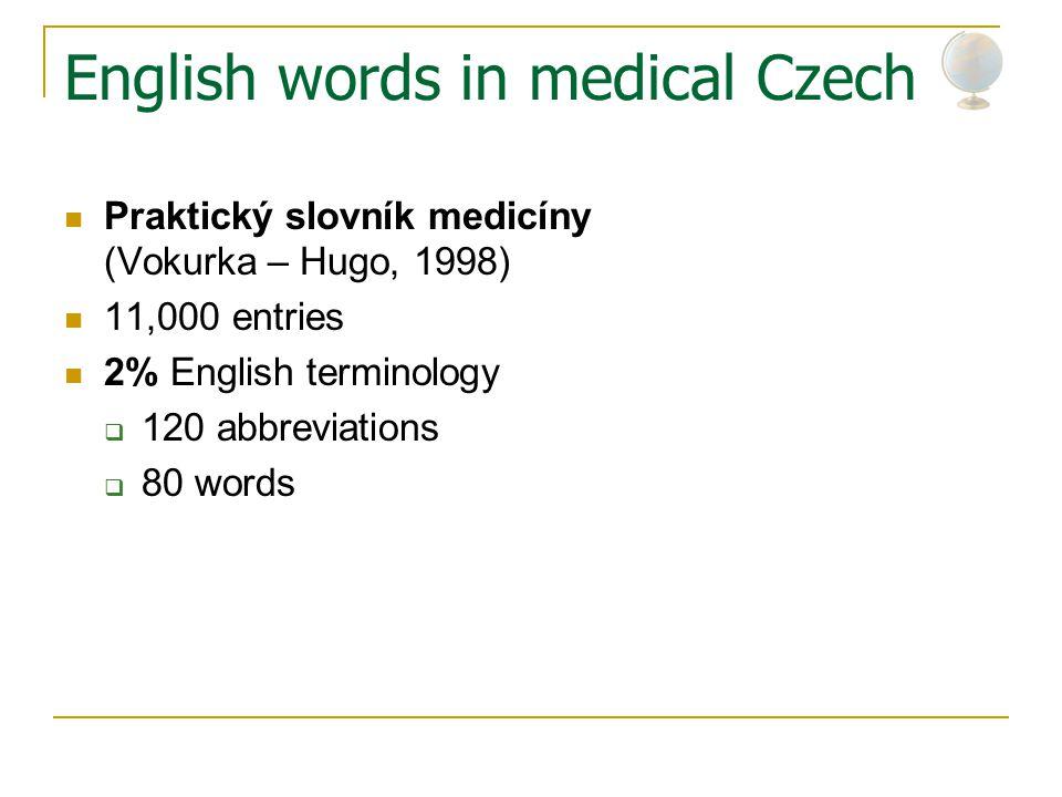 English words in medical Czech Praktický slovník medicíny (Vokurka – Hugo, 1998) 11,000 entries 2% English terminology  120 abbreviations  80 words