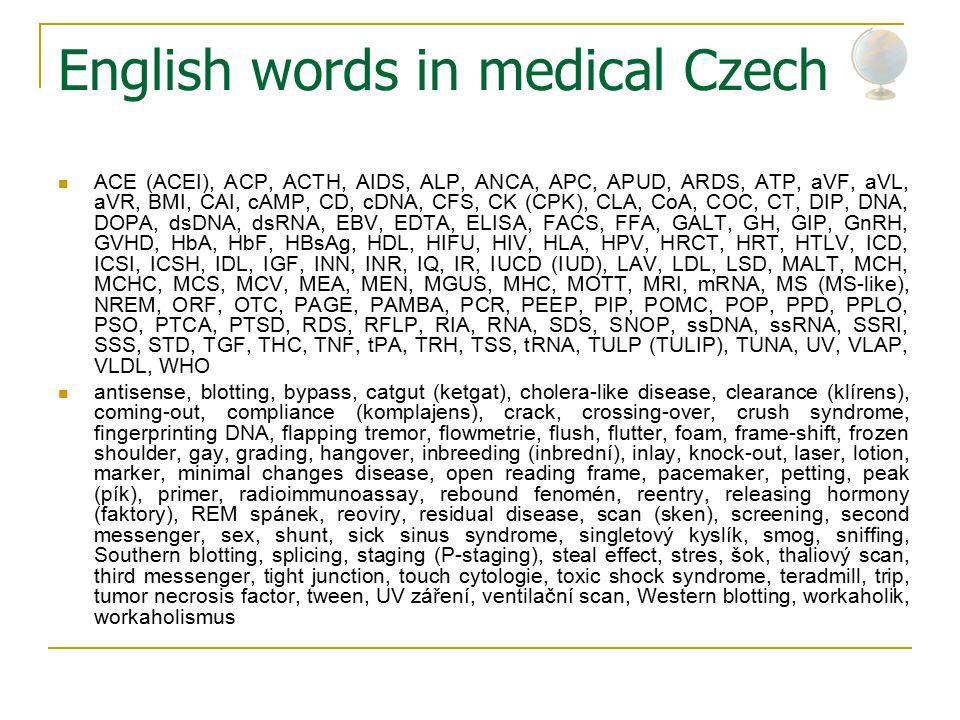 English words in medical Czech ACE (ACEI), ACP, ACTH, AIDS, ALP, ANCA, APC, APUD, ARDS, ATP, aVF, aVL, aVR, BMI, CAI, cAMP, CD, cDNA, CFS, CK (CPK), CLA, CoA, COC, CT, DIP, DNA, DOPA, dsDNA, dsRNA, EBV, EDTA, ELISA, FACS, FFA, GALT, GH, GIP, GnRH, GVHD, HbA, HbF, HBsAg, HDL, HIFU, HIV, HLA, HPV, HRCT, HRT, HTLV, ICD, ICSI, ICSH, IDL, IGF, INN, INR, IQ, IR, IUCD (IUD), LAV, LDL, LSD, MALT, MCH, MCHC, MCS, MCV, MEA, MEN, MGUS, MHC, MOTT, MRI, mRNA, MS (MS-like), NREM, ORF, OTC, PAGE, PAMBA, PCR, PEEP, PIP, POMC, POP, PPD, PPLO, PSO, PTCA, PTSD, RDS, RFLP, RIA, RNA, SDS, SNOP, ssDNA, ssRNA, SSRI, SSS, STD, TGF, THC, TNF, tPA, TRH, TSS, tRNA, TULP (TULIP), TUNA, UV, VLAP, VLDL, WHO antisense, blotting, bypass, catgut (ketgat), cholera-like disease, clearance (klírens), coming-out, compliance (komplajens), crack, crossing-over, crush syndrome, fingerprinting DNA, flapping tremor, flowmetrie, flush, flutter, foam, frame-shift, frozen shoulder, gay, grading, hangover, inbreeding (inbrední), inlay, knock-out, laser, lotion, marker, minimal changes disease, open reading frame, pacemaker, petting, peak (pík), primer, radioimmunoassay, rebound fenomén, reentry, releasing hormony (faktory), REM spánek, reoviry, residual disease, scan (sken), screening, second messenger, sex, shunt, sick sinus syndrome, singletový kyslík, smog, sniffing, Southern blotting, splicing, staging (P-staging), steal effect, stres, šok, thaliový scan, third messenger, tight junction, touch cytologie, toxic shock syndrome, teradmill, trip, tumor necrosis factor, tween, UV záření, ventilační scan, Western blotting, workaholik, workaholismus