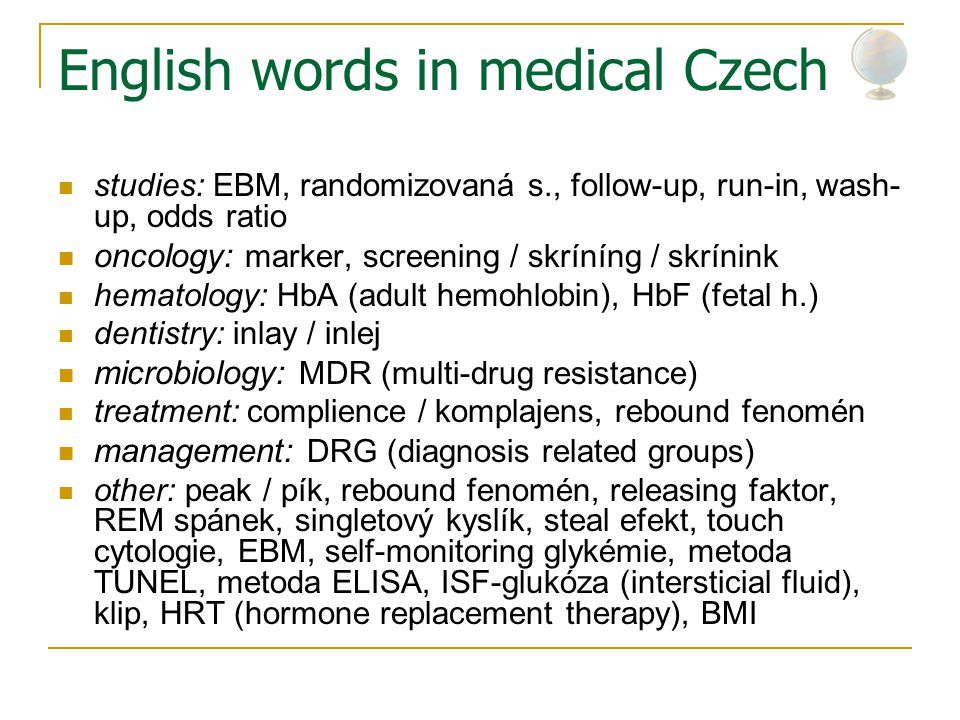 English words in medical Czech studies: EBM, randomizovaná s., follow-up, run-in, wash- up, odds ratio oncology: marker, screening / skríníng / skrínink hematology: HbA (adult hemohlobin), HbF (fetal h.) dentistry: inlay / inlej microbiology: MDR (multi-drug resistance) treatment: complience / komplajens, rebound fenomén management: DRG (diagnosis related groups) other: peak / pík, rebound fenomén, releasing faktor, REM spánek, singletový kyslík, steal efekt, touch cytologie, EBM, self-monitoring glykémie, metoda TUNEL, metoda ELISA, ISF-glukóza (intersticial fluid), klip, HRT (hormone replacement therapy), BMI