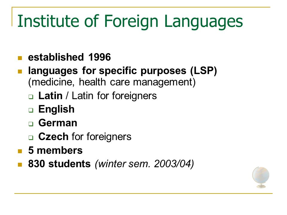 Institute of Foreign Languages established 1996 languages for specific purposes (LSP) (medicine, health care management)  Latin / Latin for foreigners  English  German  Czech for foreigners 5 members 830 students (winter sem.