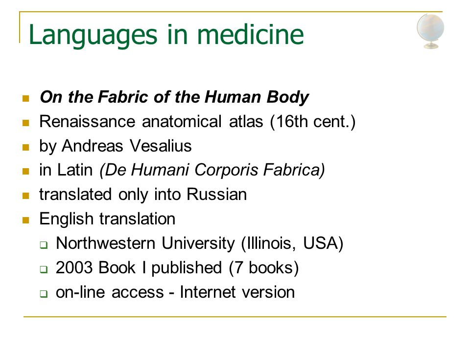 Languages in medicine On the Fabric of the Human Body Renaissance anatomical atlas (16th cent.) by Andreas Vesalius in Latin (De Humani Corporis Fabrica) translated only into Russian English translation  Northwestern University (Illinois, USA)  2003 Book I published (7 books)  on-line access - Internet version