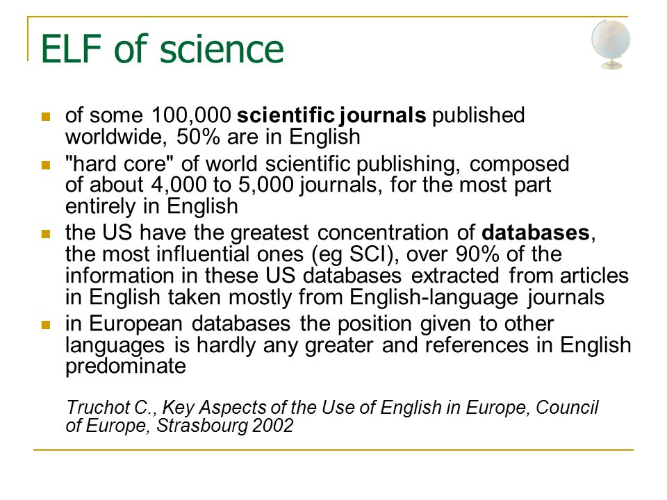 ELF of science of some 100,000 scientific journals published worldwide, 50% are in English hard core of world scientific publishing, composed of about 4,000 to 5,000 journals, for the most part entirely in English the US have the greatest concentration of databases, the most influential ones (eg SCI), over 90% of the information in these US databases extracted from articles in English taken mostly from English-language journals in European databases the position given to other languages is hardly any greater and references in English predominate Truchot C., Key Aspects of the Use of English in Europe, Council of Europe, Strasbourg 2002