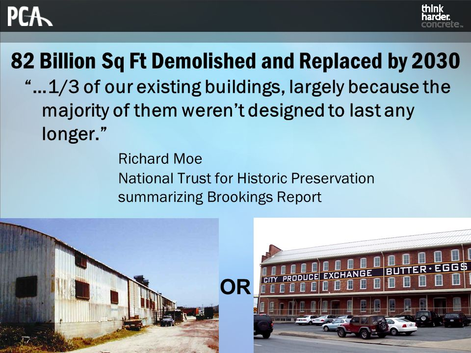 82 Billion Sq Ft Demolished and Replaced by 2030 …1/3 of our existing buildings, largely because the majority of them weren't designed to last any longer. Richard Moe National Trust for Historic Preservation summarizing Brookings Report OR