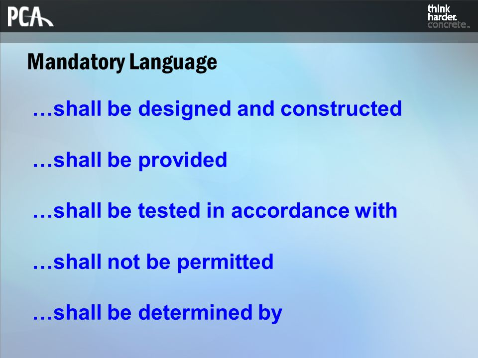 Mandatory Language …shall be designed and constructed …shall be provided …shall be tested in accordance with …shall not be permitted …shall be determined by