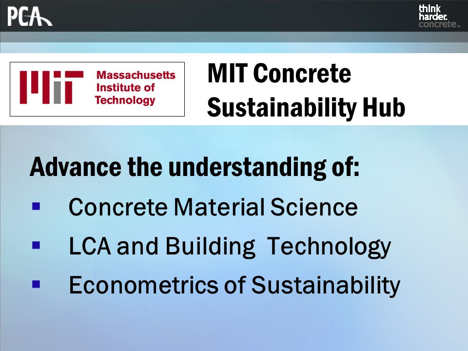MIT Concrete Sustainability Hub Advance the understanding of:  Concrete Material Science  LCA and Building Technology  Econometrics of Sustainability