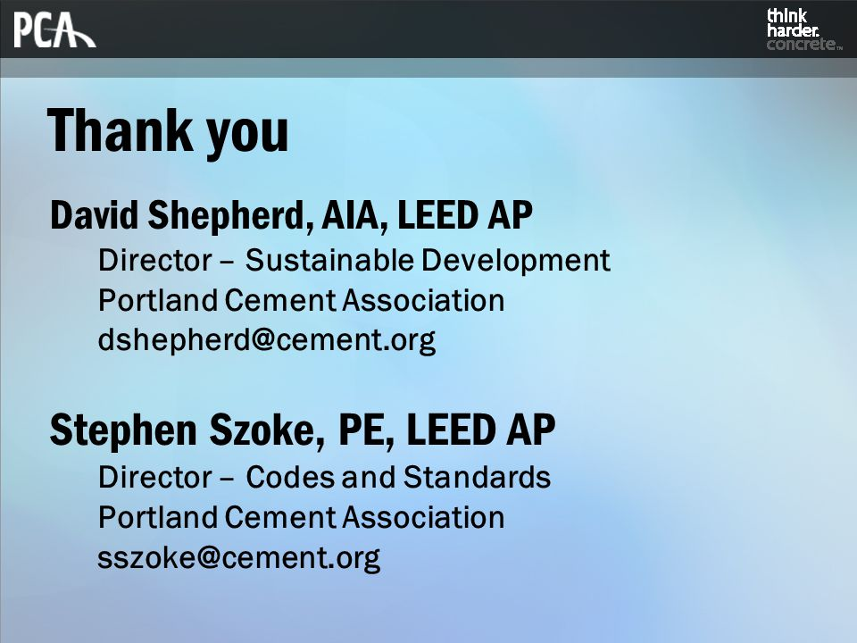 Thank you David Shepherd, AIA, LEED AP Director – Sustainable Development Portland Cement Association dshepherd@cement.org Stephen Szoke, PE, LEED AP Director – Codes and Standards Portland Cement Association sszoke@cement.org