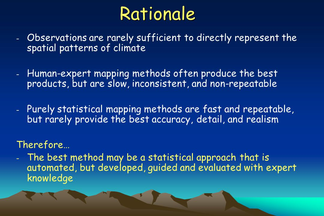 Rationale - Observations are rarely sufficient to directly represent the spatial patterns of climate - Human-expert mapping methods often produce the