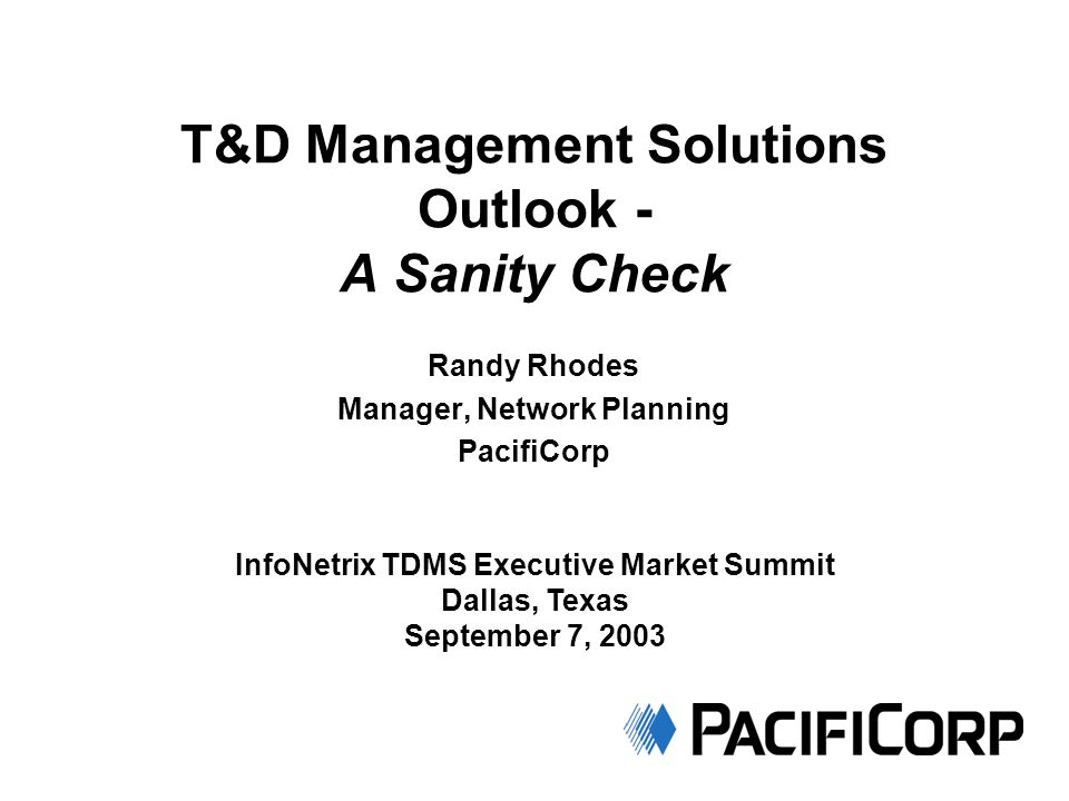 T&D Management Solutions Outlook - A Sanity Check Randy Rhodes Manager, Network Planning PacifiCorp InfoNetrix TDMS Executive Market Summit Dallas, Texas September 7, 2003