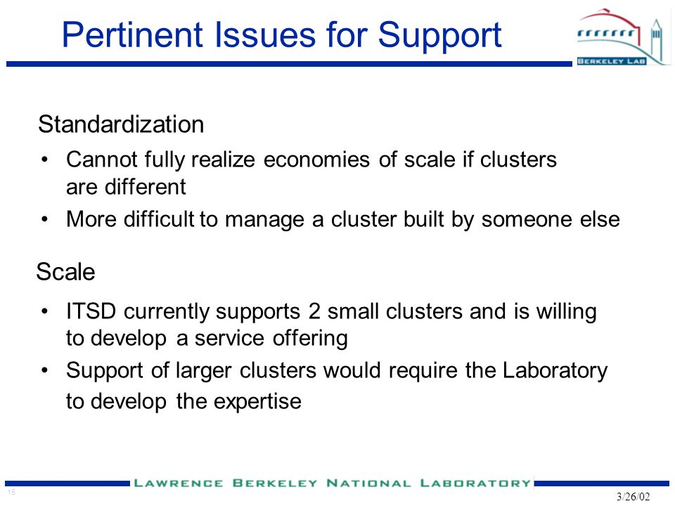 15 3/26/02 Pertinent Issues for Support Standardization Cannot fully realize economies of scale if clusters are different More difficult to manage a c