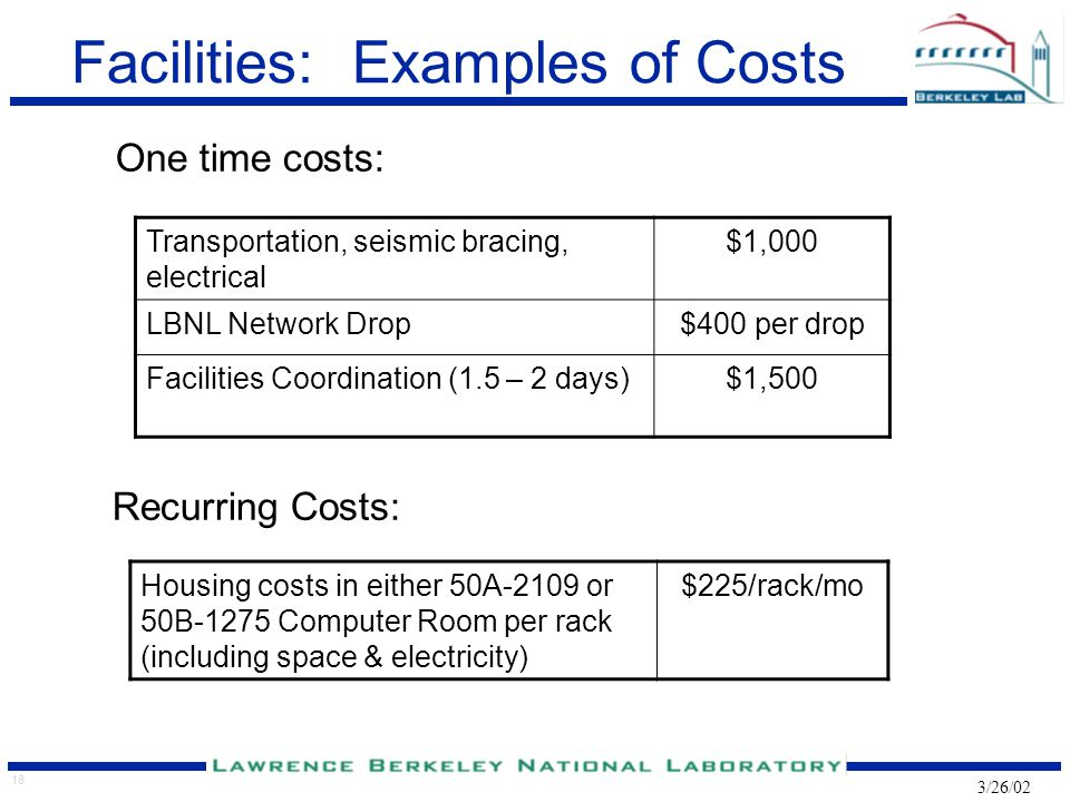 18 3/26/02 Facilities: Examples of Costs One time costs: Transportation, seismic bracing, electrical $1,000 LBNL Network Drop$400 per drop Facilities Coordination (1.5 – 2 days)$1,500 Recurring Costs: Housing costs in either 50A-2109 or 50B-1275 Computer Room per rack (including space & electricity) $225/rack/mo