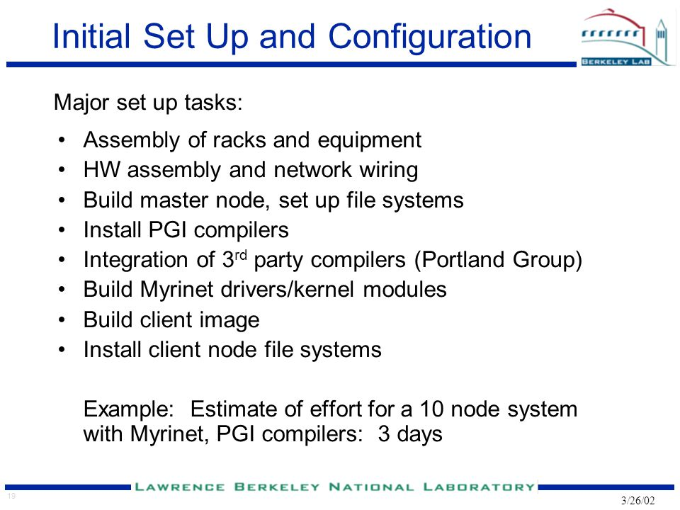 19 3/26/02 Initial Set Up and Configuration Major set up tasks: Assembly of racks and equipment HW assembly and network wiring Build master node, set up file systems Install PGI compilers Integration of 3 rd party compilers (Portland Group) Build Myrinet drivers/kernel modules Build client image Install client node file systems Example: Estimate of effort for a 10 node system with Myrinet, PGI compilers: 3 days