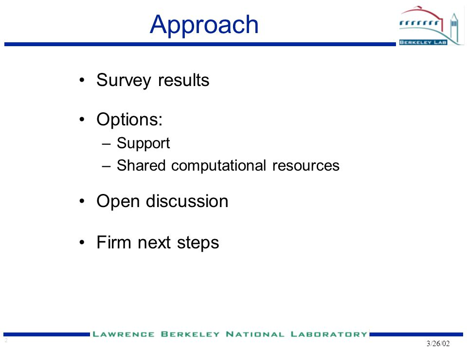 2 3/26/02 Approach Survey results Options: –Support –Shared computational resources Open discussion Firm next steps