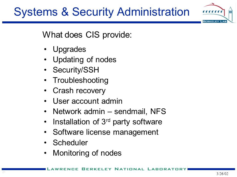 21 3/26/02 Systems & Security Administration What does CIS provide: Upgrades Updating of nodes Security/SSH Troubleshooting Crash recovery User accoun