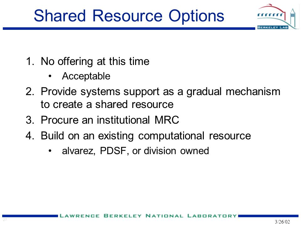 27 3/26/02 Shared Resource Options 1.No offering at this time Acceptable 2.Provide systems support as a gradual mechanism to create a shared resource 3.Procure an institutional MRC 4.Build on an existing computational resource alvarez, PDSF, or division owned