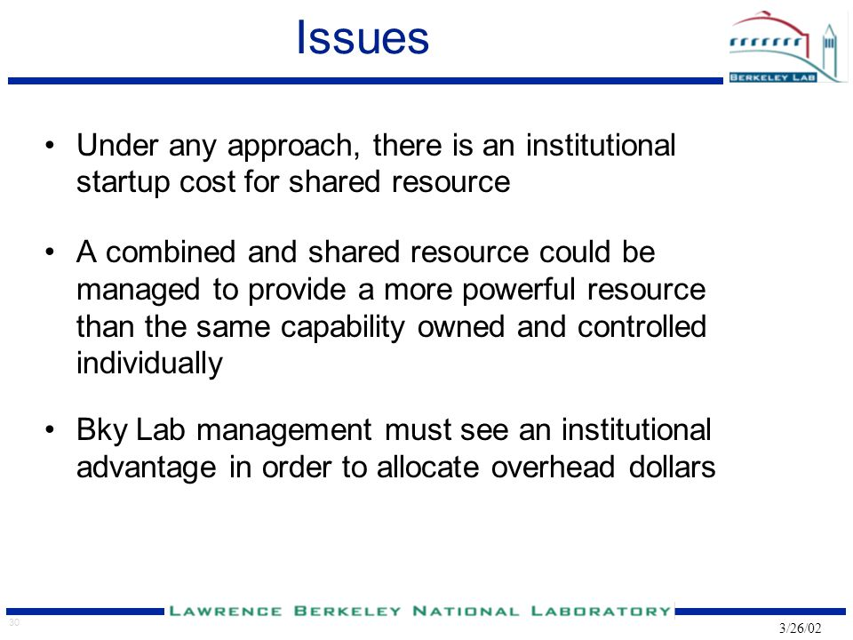 30 3/26/02 Issues Under any approach, there is an institutional startup cost for shared resource A combined and shared resource could be managed to provide a more powerful resource than the same capability owned and controlled individually Bky Lab management must see an institutional advantage in order to allocate overhead dollars