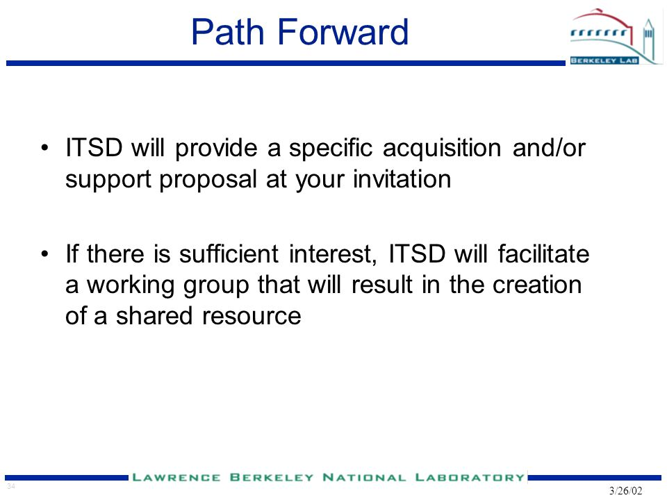 34 3/26/02 Path Forward ITSD will provide a specific acquisition and/or support proposal at your invitation If there is sufficient interest, ITSD will facilitate a working group that will result in the creation of a shared resource