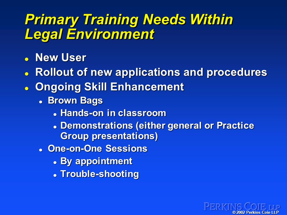 © 2002 Perkins Coie LLP Primary Training Needs Within Legal Environment l New User l Rollout of new applications and procedures l Ongoing Skill Enhancement l Brown Bags l Hands-on in classroom l Demonstrations (either general or Practice Group presentations) l One-on-One Sessions l By appointment l Trouble-shooting