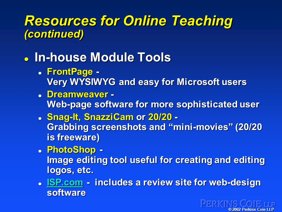 © 2002 Perkins Coie LLP Resources for Online Teaching (continued) l In-house Module Tools l FrontPage - Very WYSIWYG and easy for Microsoft users l Dreamweaver - Web-page software for more sophisticated user l Snag-It, SnazziCam or 20/20 - Grabbing screenshots and mini-movies (20/20 is freeware) l PhotoShop - Image editing tool useful for creating and editing logos, etc.