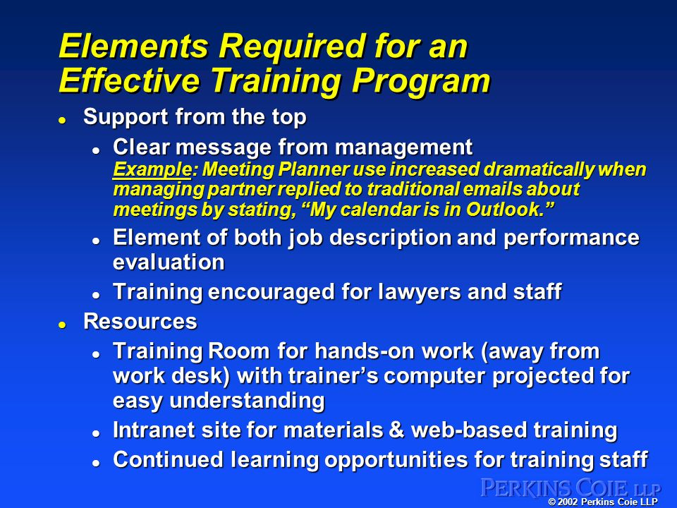 © 2002 Perkins Coie LLP Elements Required for an Effective Training Program l Support from the top l Clear message from management Example: Meeting Planner use increased dramatically when managing partner replied to traditional emails about meetings by stating, My calendar is in Outlook. l Element of both job description and performance evaluation l Training encouraged for lawyers and staff l Resources l Training Room for hands-on work (away from work desk) with trainer's computer projected for easy understanding l Intranet site for materials & web-based training l Continued learning opportunities for training staff