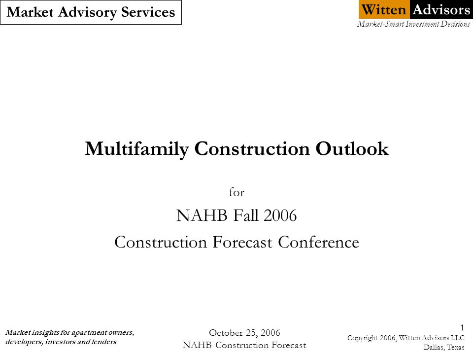 Witten Market Advisory Services Market insights for apartment owners, developers, investors and lenders Market-Smart Investment Decisions Advisors October 25, 2006 NAHB Construction Forecast 32 Copyright 2006, Witten Advisors LLC Dallas, Texas 2Q 2006 Actuals: Effective Rent Growth by Metro Largest Rent Increases 12 Months ending 2Q 2006 1.Fort Lauderdale +9.5% 2.West Palm Beach +9.1% 3.Orlando +8.7% 4.Phoenix+8.2% 5.San Francisco+8.2% 6.Miami+7.5% 7.Los Angeles +7.4% 8.Tampa+7.3% Source: Witten Advisors Smallest Rent Increases 12 Months ending 2Q 2006 37.Columbus+1.3% 38.Kansas City+1.2% 39.San Antonio+1.2% 40.St.